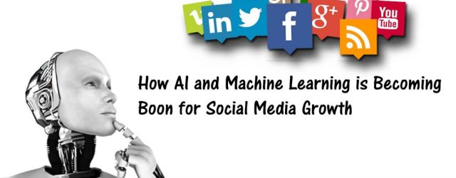 HOW ARTIFICIAL INTELLIGENCE AND MACHINE LEARNING IS BECOMING BOON FOR SOCIAL MEDIA GROWTH
